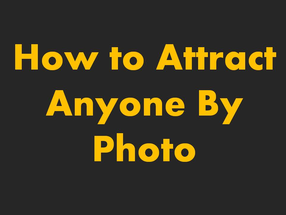 How to Attract Anyone By Photo
